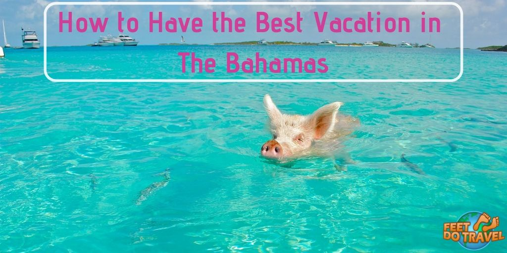 How to have the best vacation in the Bahamas, Caribbean, Nassau, Feet Do Travel