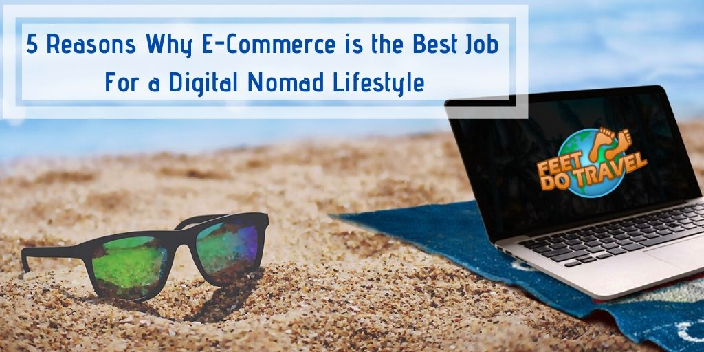 5 reasons why e-commerce is the best job for a digital nomad lifestyle, Feet Do Travel
