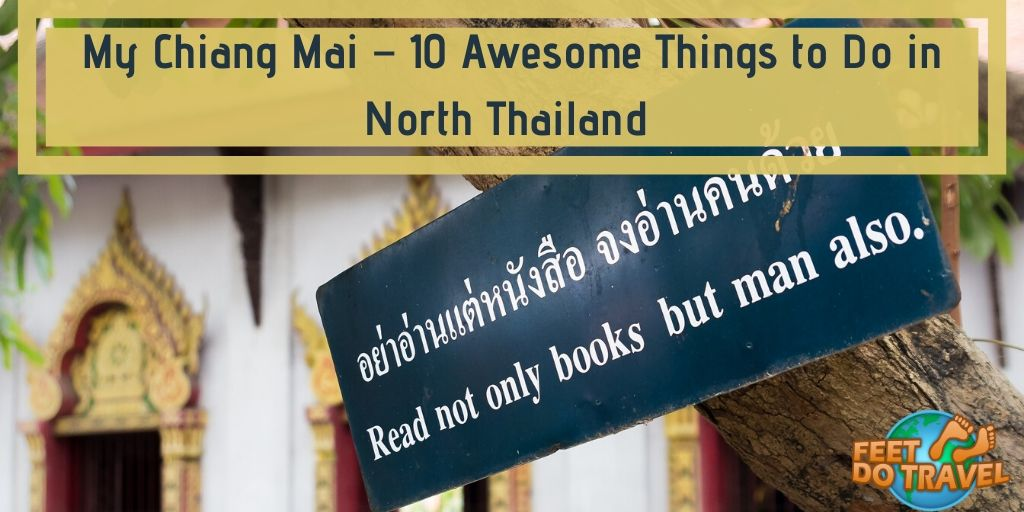 My Chiang Mai – 10 Awesome Things to do in North Thailand, Songkran, Old City, Doi Suthep, Temple Tour, Thailand the new Siam, Wat Pra Singh, chat with a Buddhist monk at Wat Suan Dok Temple, Cat Café, Grand Canyon, Muay Thai Boxing, Thai Massage by the Blind, Sunday Walking Market, Feet Do Travel