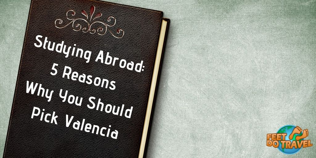 Studying Abroad: 5 reasons why you should pick Valencia for your education, Feet Do Travel
