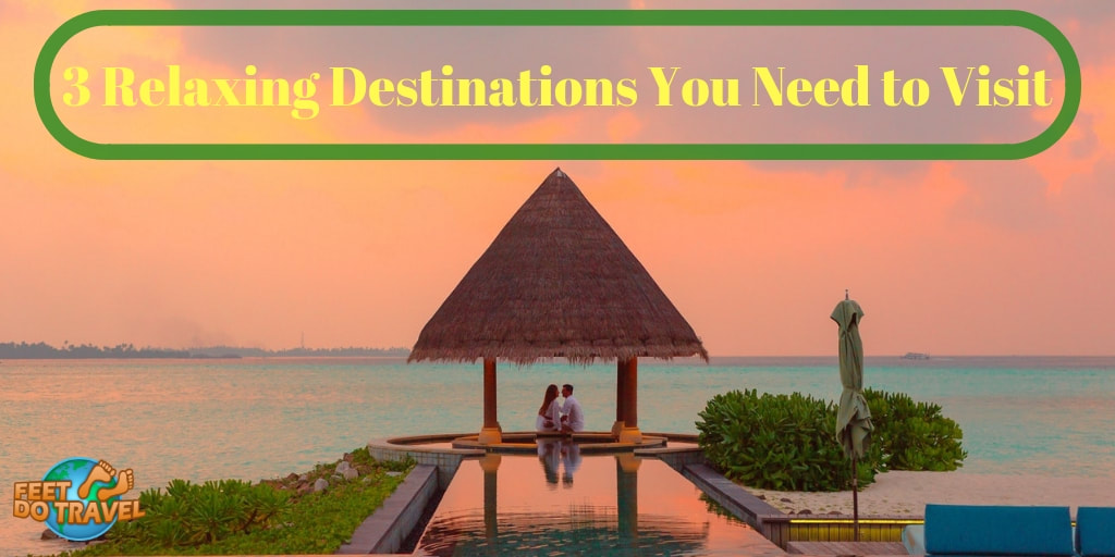 3 relaxing destinations you need to visit - Feet Do Travel